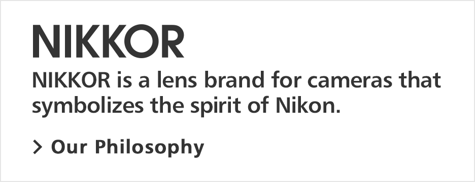 NIKKOR is a lens brand for cameras that symbolizes the sprit of Nikon.